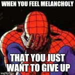 Sad Spiderman Meme | WHEN YOU FEEL MELANCHOLY THAT YOU JUST WANT TO GIVE UP | image tagged in memes,sad spiderman,spiderman | made w/ Imgflip meme maker