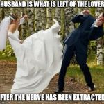 Never let your guard down lads!!...and never loose your NERVE!! | A HUSBAND IS WHAT IS LEFT OF THE LOVER... AFTER THE NERVE HAS BEEN EXTRACTED. | image tagged in memes,angry bride,lover,husband,wedding | made w/ Imgflip meme maker
