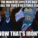 now thats irony | THE MAKER OF TOYS R US DIES AND ALL THE TOUS R US STORES CLOSES NOW THAT'S IRONY | image tagged in now thats irony,toys r us | made w/ Imgflip meme maker