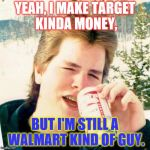 Was thinking this would be a good line in a country song. | YEAH, I MAKE TARGET KINDA MONEY, BUT I'M STILL A WALMART KIND OF GUY. | image tagged in memes,eighties teen | made w/ Imgflip meme maker