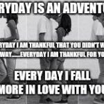 Boyfriend and girlfriend | EVERYDAY IS AN ADVENTURE EVERY DAY I FALL MORE IN LOVE WITH YOU EVERYDAY I AM THANKFUL THAT YOU DIDN'T WALK AWAY.......EVERYDAY I AM THANKFU | image tagged in boyfriend and girlfriend | made w/ Imgflip meme maker