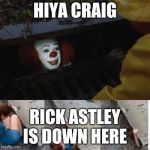 pennywise in sewer | HIYA CRAIG RICK ASTLEY IS DOWN HERE | image tagged in pennywise in sewer | made w/ Imgflip meme maker