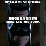 This Is Not A Job For Batman... | THIEVES BROKE INTO GOTHAM CITY POLICE STATION AND STOLE ALL THE TOILETS. THE POLICE SAY THEY HAVE ABSOLUTELY NOTHING TO GO ON. | image tagged in memes,batman smiles,batman,toilets,police | made w/ Imgflip meme maker
