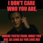 Liam Neeson Taken Meme | I DON'T CARE WHO YOU ARE, WHERE YOU'RE FROM, WHAT YOU DID, AS LONG AS YOU LOVE ME! | image tagged in memes,liam neeson taken | made w/ Imgflip meme maker