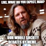Confused Lebowski Meme | LIKE, WHAT DO YOU EXPECT, MAN? OUR WHOLE SOCIETY DEBATES BY MEME... | image tagged in memes,confused lebowski | made w/ Imgflip meme maker