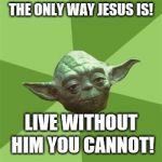 Advice Yoda Meme | THE ONLY WAY JESUS IS! LIVE WITHOUT HIM YOU CANNOT! | image tagged in memes,advice yoda | made w/ Imgflip meme maker