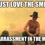 I love the smell of napalm in the morning | I JUST LOVE THE SMELL OF EMBARRASSMENT IN THE MORNING | image tagged in i love the smell of napalm in the morning | made w/ Imgflip meme maker
