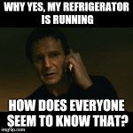 Liam Neeson Taken Meme | WHY YES, MY REFRIGERATOR IS RUNNING HOW DOES EVERYONE SEEM TO KNOW THAT? | image tagged in memes,liam neeson taken | made w/ Imgflip meme maker
