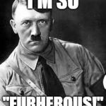 "Adolf Hitler | I'M SO ""FURHEROUS!"" 