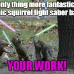 Squirrels With Light Sabers | The only thing more fantastic than an epic squirrel light saber battle... YOUR WORK! | image tagged in squirrels with light sabers | made w/ Imgflip meme maker