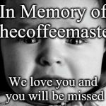 Sad Baby Meme | In Memory of thecoffeemaster We love you and you will be missed | image tagged in memes,sad baby | made w/ Imgflip meme maker