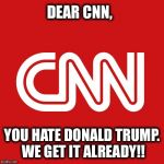 CNN very fake news | DEAR CNN, YOU HATE DONALD TRUMP. WE GET IT ALREADY!! | image tagged in cnn very fake news,cnn,donald trump,liberal media,cnn spins trump news | made w/ Imgflip meme maker