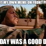 Today Was A Good Day Meme | I GOT MY OWN MEME ON FRONT PAGE TODAY WAS A GOOD DAY | image tagged in memes,today was a good day | made w/ Imgflip meme maker