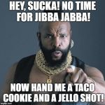 Mr. T | HEY, SUCKA! NO TIME FOR JIBBA JABBA! NOW HAND ME A TACO COOKIE AND A JELLO SHOT! | image tagged in mr t | made w/ Imgflip meme maker