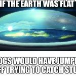 Flat Earth Dome | IF THE EARTH WAS FLAT DOGS WOULD HAVE JUMPED OFF TRYING TO CATCH STUFF | image tagged in flat earth dome | made w/ Imgflip meme maker