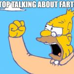 old man yells at cloud | STOP TALKING ABOUT FARTS! | image tagged in old man yells at cloud | made w/ Imgflip meme maker