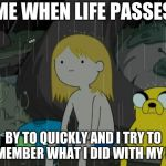 Life Sucks Meme | ME WHEN LIFE PASSES BY TO QUICKLY AND I TRY TO REMEMBER WHAT I DID WITH MY LIFE | image tagged in memes,life sucks | made w/ Imgflip meme maker