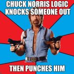Chuck Norris With Guns Meme | CHUCK NORRIS LOGIC KNOCKS SOMEONE OUT THEN PUNCHES HIM | image tagged in memes,chuck norris with guns,chuck norris | made w/ Imgflip meme maker