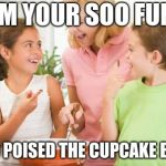 Frustrating Mom Meme | MOM YOUR SOO FUNNY I ALSO POISED THE CUPCAKE BATTER | image tagged in memes,frustrating mom | made w/ Imgflip meme maker