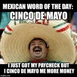 Mexican Word of the Day (LARGE) | CINCO DE MAYO I JUST GOT MY PAYCHECK BUT I CINCO DE MAYO ME MORE MONEY | image tagged in mexican word of the day large,memes,cinco de mayo,bad pun,bad puns,mexican | made w/ Imgflip meme maker