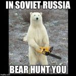 Chainsaw Bear Meme | IN SOVIET RUSSIA BEAR HUNT YOU | image tagged in memes,chainsaw bear,meme,funny,haha,lol so funny | made w/ Imgflip meme maker