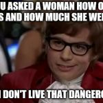 I Too Like To Live Dangerously Meme | YOU ASKED A WOMAN HOW OLD SHE IS AND HOW MUCH SHE WEIGHS? EVEN I DON'T LIVE THAT DANGEROUSLY | image tagged in memes,i too like to live dangerously,women | made w/ Imgflip meme maker