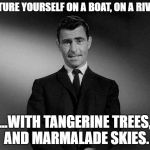 The Beatles Zone | PICTURE YOURSELF ON A BOAT, ON A RIVER... ...WITH TANGERINE TREES, AND MARMALADE SKIES. | image tagged in rod serling twilight zone,the beatles,lucy in the sky,funny memes | made w/ Imgflip meme maker
