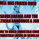 Hell Freezes Over | HELL HAS FROZEN OVER VENTURE TO BUILD CHRISTIAN CHURCHES FOR CHRISTIAN LIVING IN SAUDI ARABIA SAUDI ARABIA AND THE VATICAN ANNOUNCE A JOINT | image tagged in hell freezes over | made w/ Imgflip meme maker