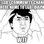 Jackie Chan WTF Meme | THE LGBT COMMUNITY CHANGED THERE NAME TO LGBTQIAPK+ WTF | image tagged in memes,jackie chan wtf | made w/ Imgflip meme maker