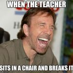 Chuck Norris Laughing Meme | WHEN THE TEACHER SITS IN A CHAIR AND BREAKS IT | image tagged in memes,chuck norris laughing,chuck norris | made w/ Imgflip meme maker
