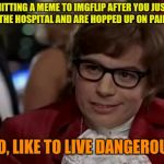 High or just crazy? | SUBMITTING A MEME TO IMGFLIP AFTER YOU JUST GET OUT OF THE HOSPITAL AND ARE HOPPED UP ON PAIN PILLS? I, TOO, LIKE TO LIVE DANGEROUSLY. | image tagged in memes,i too like to live dangerously | made w/ Imgflip meme maker