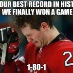 sad hockey player | YES OUR BEST RECORD IN HISTORY WE FINALLY WON A GAME 1-80-1 | image tagged in sad hockey player | made w/ Imgflip meme maker