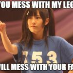 Mayu Watanabe Meme | IF YOU MESS WITH MY LEGOS I WILL MESS WITH YOUR FACE | image tagged in memes,mayu watanabe | made w/ Imgflip meme maker
