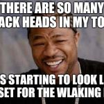 Yo Dawg Heard You Meme | THERE ARE SO MANY CRACK HEADS IN MY TOWN IT IS STARTING TO LOOK LIKE THE SET FOR THE WLAKING DEAD | image tagged in memes,yo dawg heard you | made w/ Imgflip meme maker