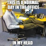 Relaxed Office Guy Meme | THIS IS A NORMAL DAY IN THE OFFICE IN MY HEAD | image tagged in memes,relaxed office guy | made w/ Imgflip meme maker