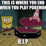 SpongeBob coffin | THIS IS WHERE YOU END UP WHEN YOU PLAY POKEMON GO R.I.P | image tagged in spongebob coffin | made w/ Imgflip meme maker