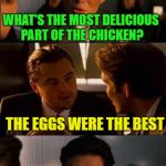 one of my favorite joke in meme version | WOW THIS ROASTED CHICKEN TASTED SO GOOD WHAT'S THE MOST DELICIOUS PART OF THE CHICKEN? THE EGGS WERE THE BEST BUT THAT CHICKEN WAS A ROOSTER | image tagged in inception - double,memes,funny | made w/ Imgflip meme maker