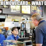 Confused customer | IT SAYS REMOVE CARD... WHAT DO I DO? | image tagged in confused mcdonalds cashier,retail | made w/ Imgflip meme maker