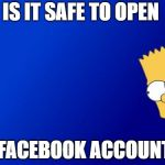 Bart Simpson Peeking Meme | IS IT SAFE TO OPEN A FACEBOOK ACCOUNT? | image tagged in memes,bart simpson peeking,facebook,hacking | made w/ Imgflip meme maker