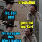 Rick and Carl Longer Meme | You know who's leading this week, Carl? GiveuaHint No. Tell me Dad, just tell me GiveuaHint No. Tell me! I just told you, Carl Tell me again | image tagged in memes,rick and carl longer | made w/ Imgflip meme maker