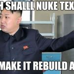 This is Why I Nuke People.  | WH SHALLL NUKE TEXAS AND MAKE IT REBUILD AGAIN | image tagged in this is why i nuke people | made w/ Imgflip meme maker