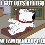Brian Griffin Meme | I GOT LOTS OF LEGO NOW I AM BANKRUPT, EASY | image tagged in memes,brian griffin | made w/ Imgflip meme maker