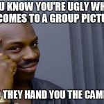 Roll Safe Think About It Meme | YOU KNOW YOU'RE UGLY WHEN IT COMES TO A GROUP PICTURE AND THEY HAND YOU THE CAMERA. | image tagged in memes,roll safe think about it | made w/ Imgflip meme maker