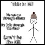 Boom | This is Bill Don't be like Bill He can go through atoms He falls through the floor | image tagged in don't be like bill,memes,gifs | made w/ Imgflip meme maker