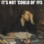 writer | IT'S NOT 'COULD OF' FFS | image tagged in writer | made w/ Imgflip meme maker