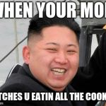 That Smile You Make | WHEN YOUR MOM CATCHES U EATIN ALL THE COOKIES | image tagged in happy kim jong un,mom,cookies,guilty | made w/ Imgflip meme maker