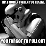 Crying stormtrooper | THAT MOMENT WHEN YOU REALIZE YOU FORGOT TO PULL OUT | image tagged in crying stormtrooper | made w/ Imgflip meme maker