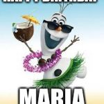 Olaf Happy Birthday | HAPPY BIRTHDAY MARIA | image tagged in olaf happy birthday | made w/ Imgflip meme maker