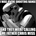 Depressed Stormtrooper | I WAS AT THE SHOOTING RANGE AND THEY WERE CALLING ME FATHER CHRIS MISS | image tagged in depressed stormtrooper,memes | made w/ Imgflip meme maker