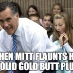 Romney Meme | WHEN MITT FLAUNTS HIS SOLID GOLD BUTT PLUG | image tagged in memes,romney | made w/ Imgflip meme maker
